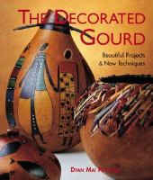 The decorated gourd :beautiful projects & new techniques /Dyan Mai Peterson