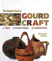 The complete book of gourd craft :22 projects, 55 decorative techniques, 300 inspirational designs /Ginger Summit, Jim Widess